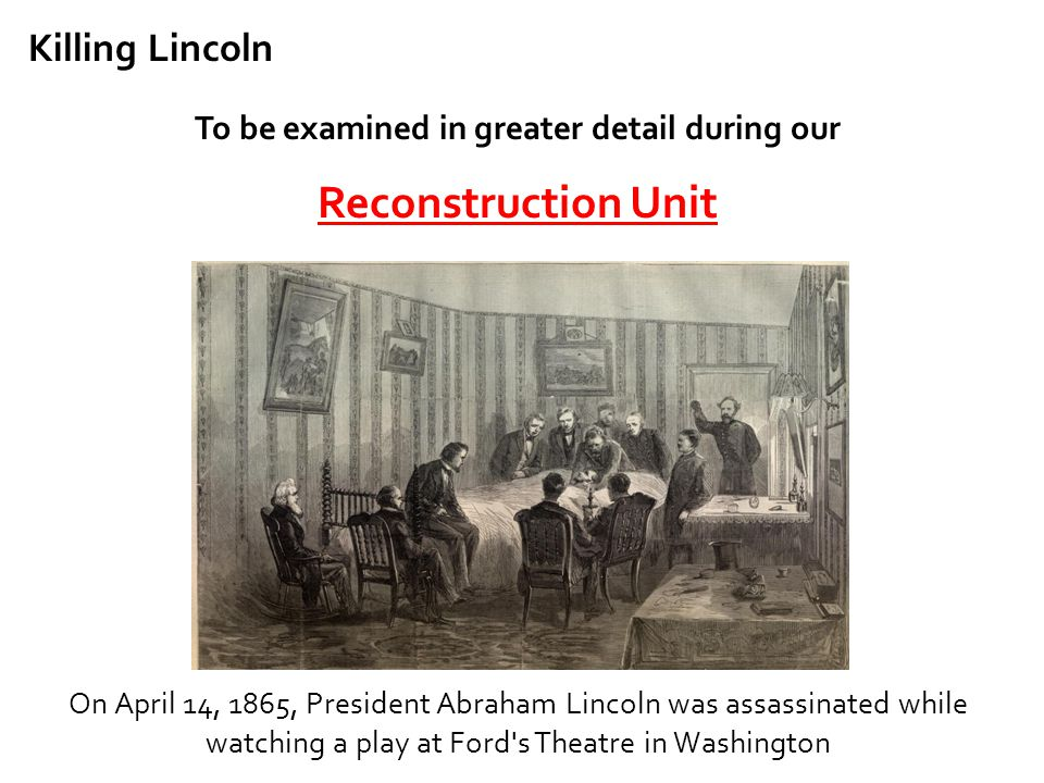 Killing Lincoln To be examined in greater detail during our Reconstruction Unit On April 14, 1865, President Abraham Lincoln was assassinated while wa