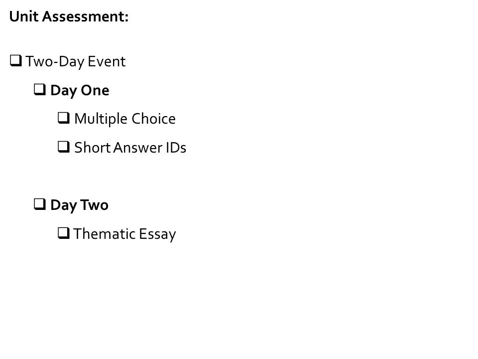 Unit Assessment:  Two-Day Event  Day One  Multiple Choice  Short Answer IDs  Day Two  Thematic Essay