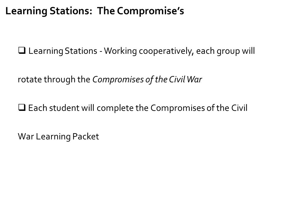 Learning Stations: The Compromise's  Learning Stations - Working cooperatively, each group will rotate through the Compromises of the Civil War  Eac