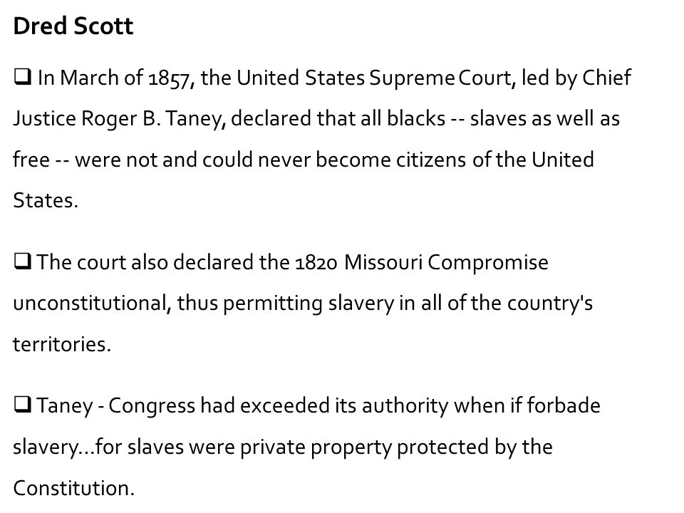 Dred Scott  In March of 1857, the United States Supreme Court, led by Chief Justice Roger B. Taney, declared that all blacks -- slaves as well as fre