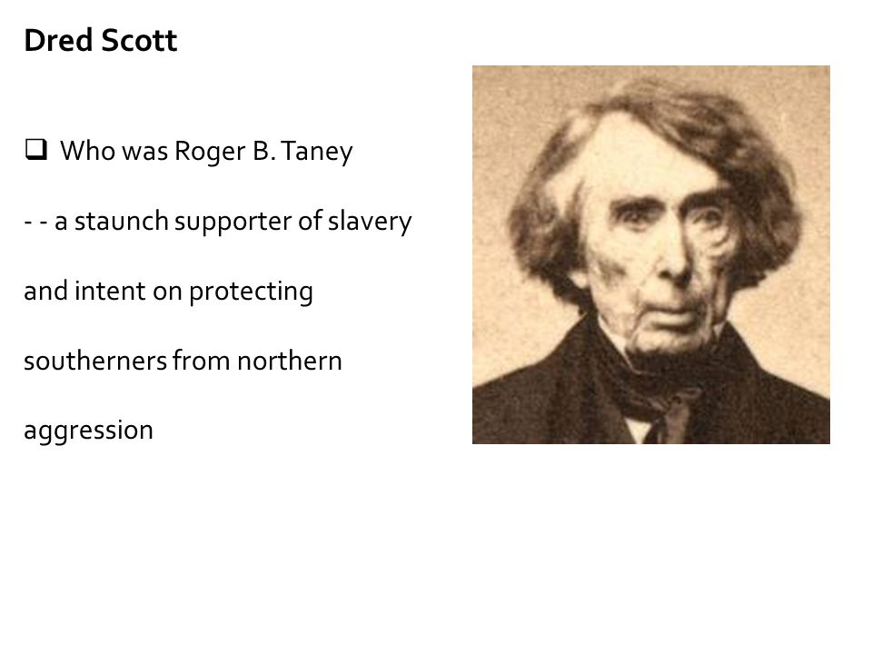 Dred Scott  Who was Roger B. Taney - - a staunch supporter of slavery and intent on protecting southerners from northern aggression