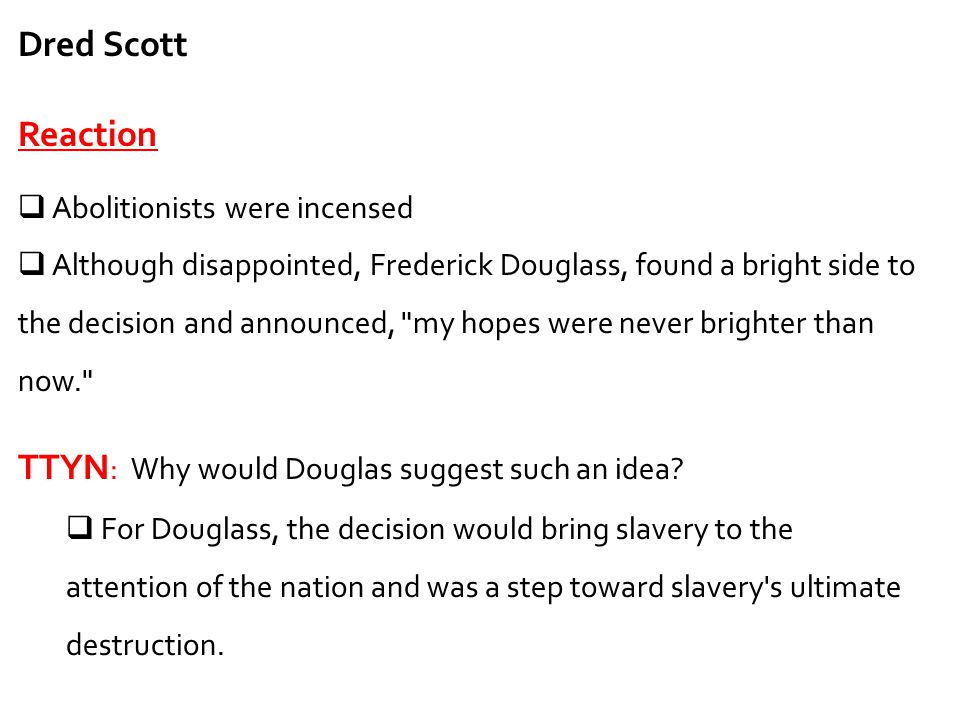 Dred Scott Reaction  Abolitionists were incensed  Although disappointed, Frederick Douglass, found a bright side to the decision and announced,