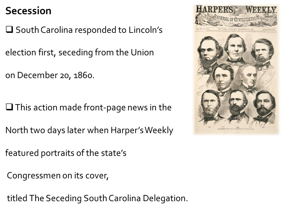 Secession  South Carolina responded to Lincoln's election first, seceding from the Union on December 20, 1860.  This action made front-page news in
