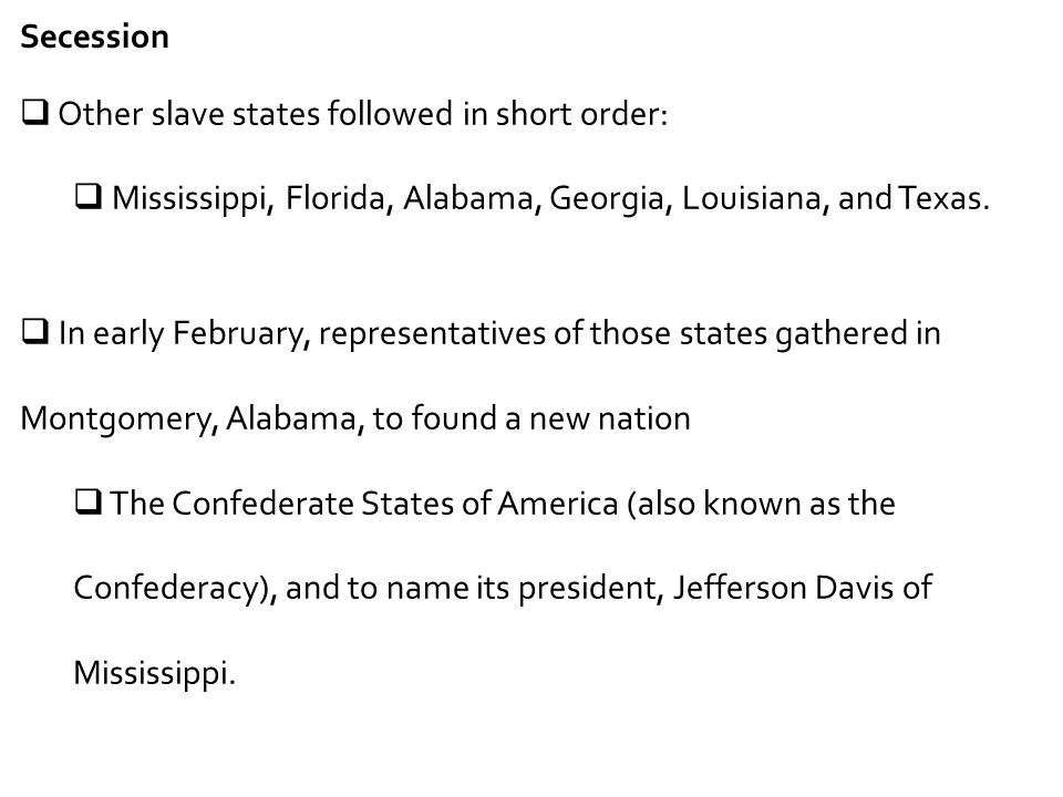 Secession  Other slave states followed in short order:  Mississippi, Florida, Alabama, Georgia, Louisiana, and Texas.  In early February, represent