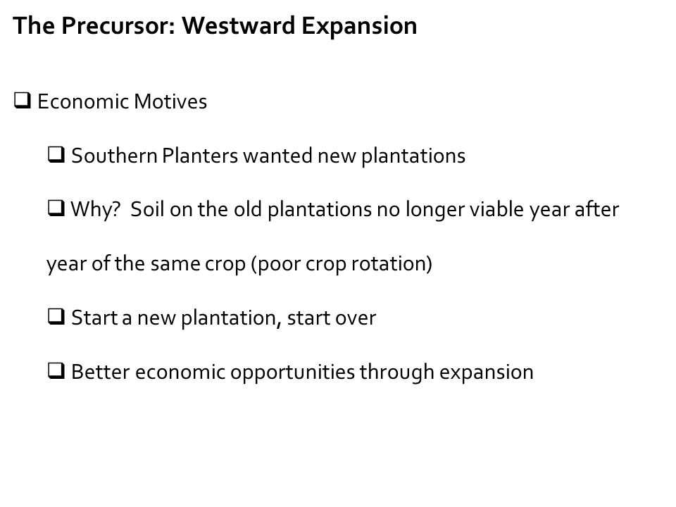 The Precursor: Westward Expansion  Economic Motives  Southern Planters wanted new plantations  Why? Soil on the old plantations no longer viable ye