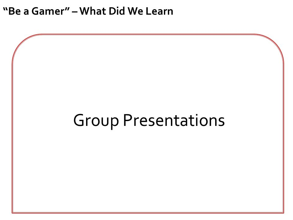 """Be a Gamer"" – What Did We Learn Group Presentations"