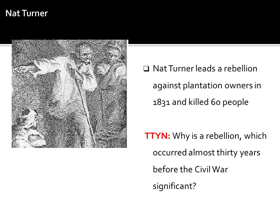  Nat Turner leads a rebellion against plantation owners in 1831 and killed 60 people TTYN: Why is a rebellion, which occurred almost thirty years bef