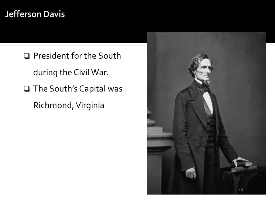  President for the South during the Civil War.  The South's Capital was Richmond, Virginia