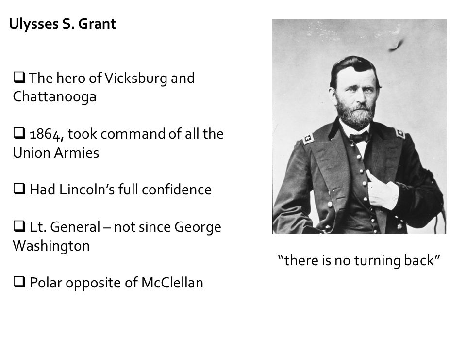 Ulysses S. Grant  The hero of Vicksburg and Chattanooga  1864, took command of all the Union Armies  Had Lincoln's full confidence  Lt. General –