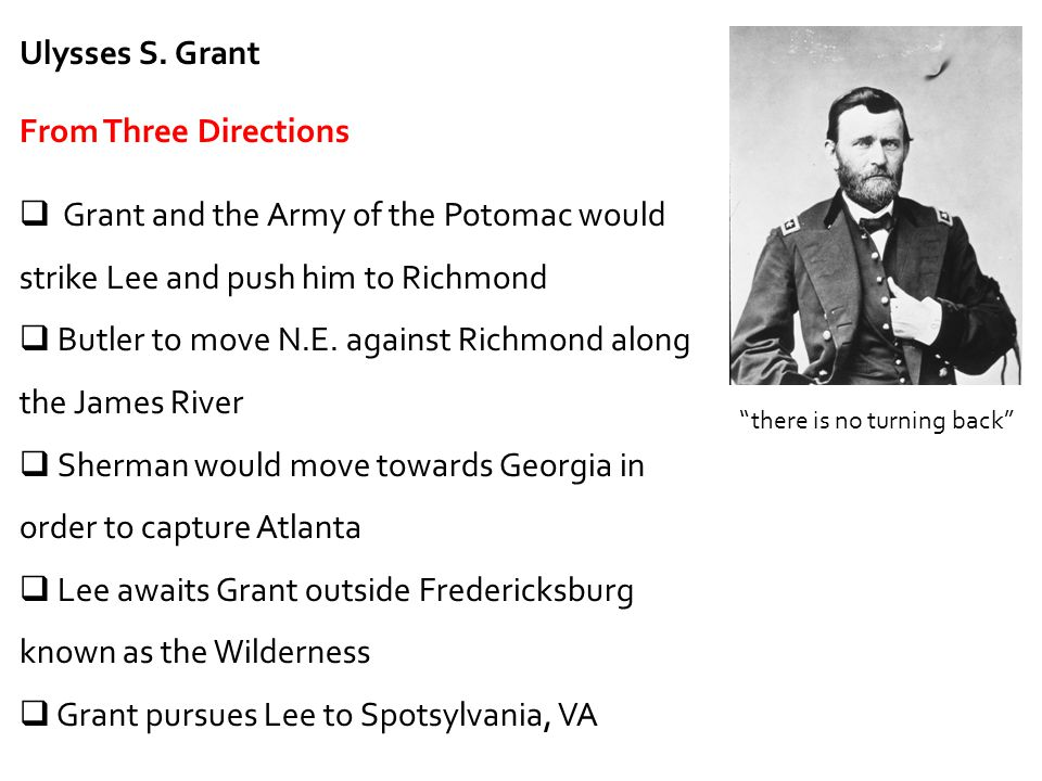 Ulysses S. Grant From Three Directions  Grant and the Army of the Potomac would strike Lee and push him to Richmond  Butler to move N.E. against Ric