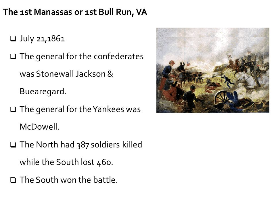 The 1st Manassas or 1st Bull Run, VA  July 21,1861  The general for the confederates was Stonewall Jackson & Buearegard.  The general for the Yanke