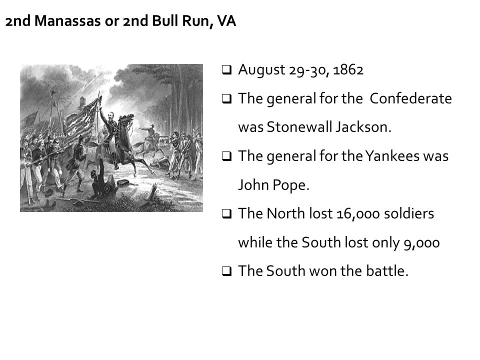 2nd Manassas or 2nd Bull Run, VA  August 29-30, 1862  The general for the Confederate was Stonewall Jackson.  The general for the Yankees was John
