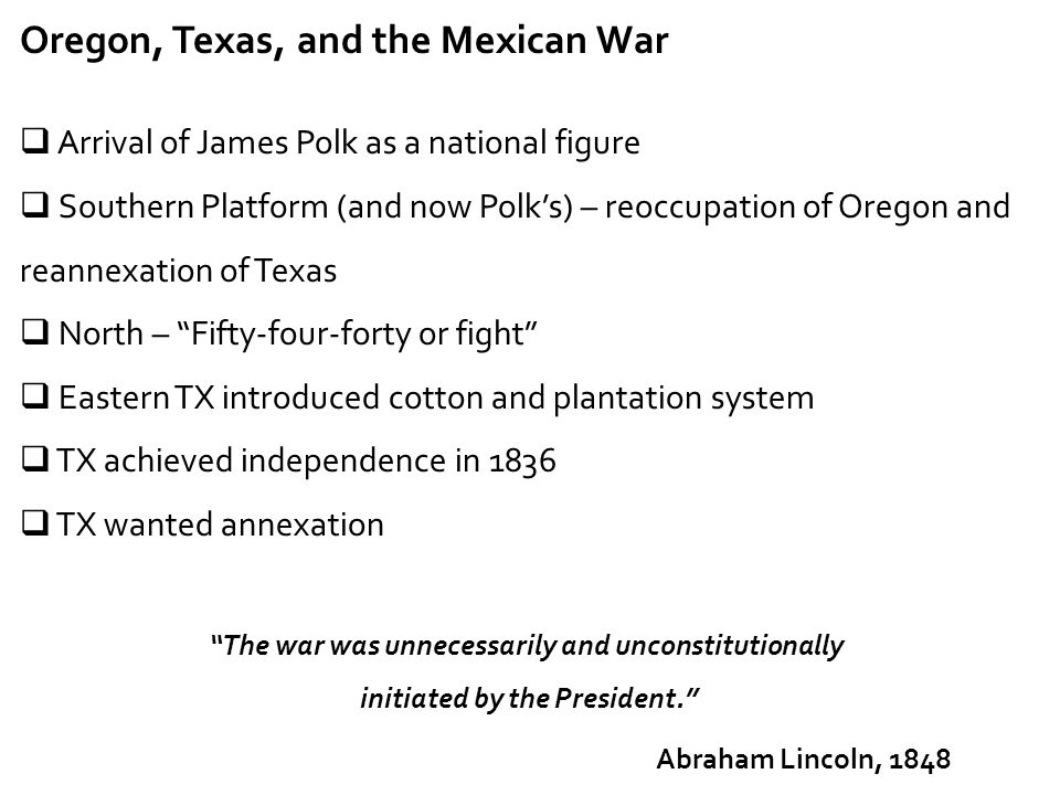 Oregon, Texas, and the Mexican War  Arrival of James Polk as a national figure  Southern Platform (and now Polk's) – reoccupation of Oregon and rean