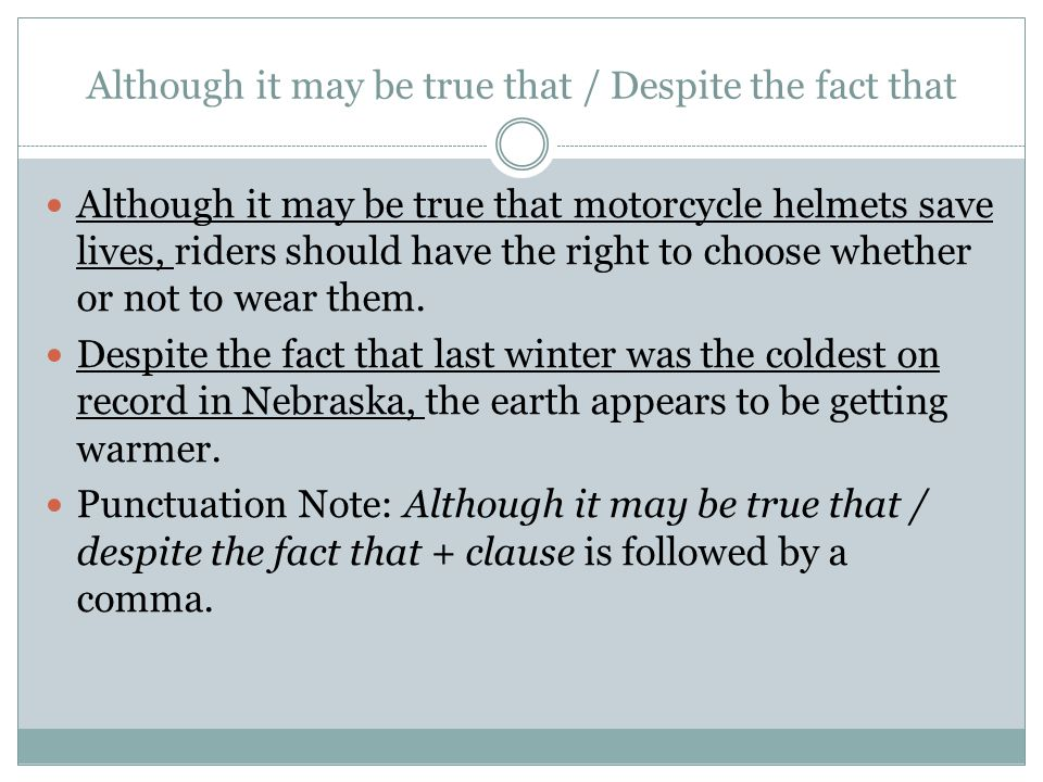 Although it may be true that / Despite the fact that Although it may be true that motorcycle helmets save lives, riders should have the right to choose whether or not to wear them.