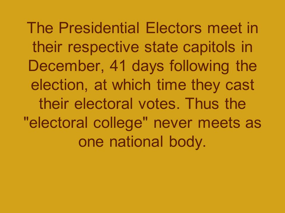 The Presidential Electors meet in their respective state capitols in December, 41 days following the election, at which time they cast their electoral
