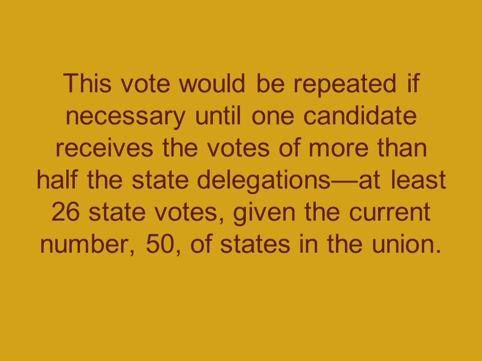 This vote would be repeated if necessary until one candidate receives the votes of more than half the state delegations—at least 26 state votes, given