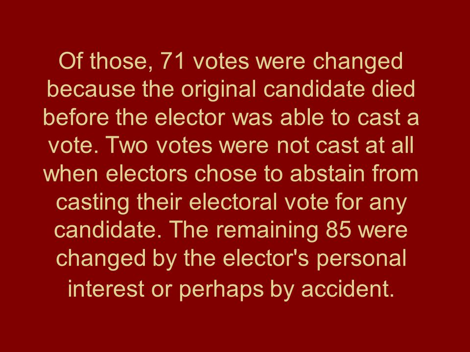 Of those, 71 votes were changed because the original candidate died before the elector was able to cast a vote. Two votes were not cast at all when el