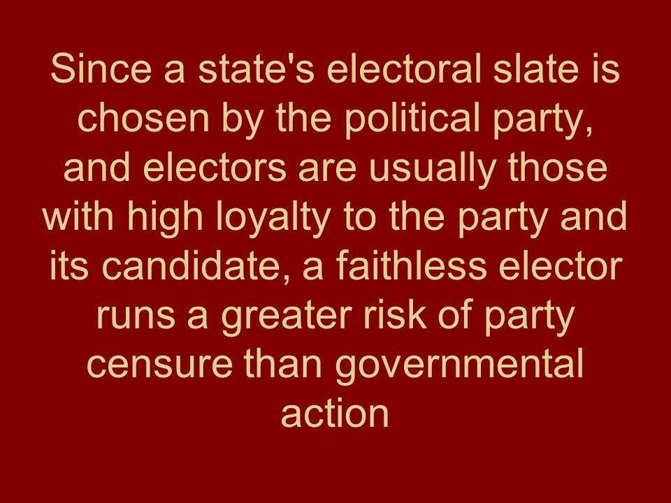 Since a state's electoral slate is chosen by the political party, and electors are usually those with high loyalty to the party and its candidate, a f