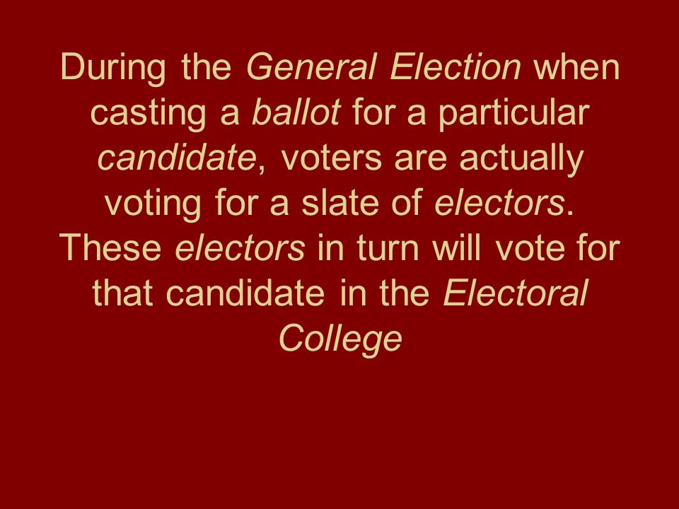 During the General Election when casting a ballot for a particular candidate, voters are actually voting for a slate of electors. These electors in tu