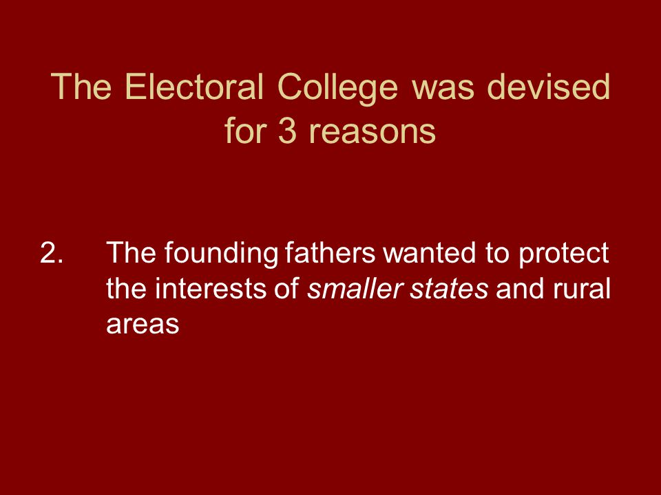 The Electoral College was devised for 3 reasons 2. The founding fathers wanted to protect the interests of smaller states and rural areas