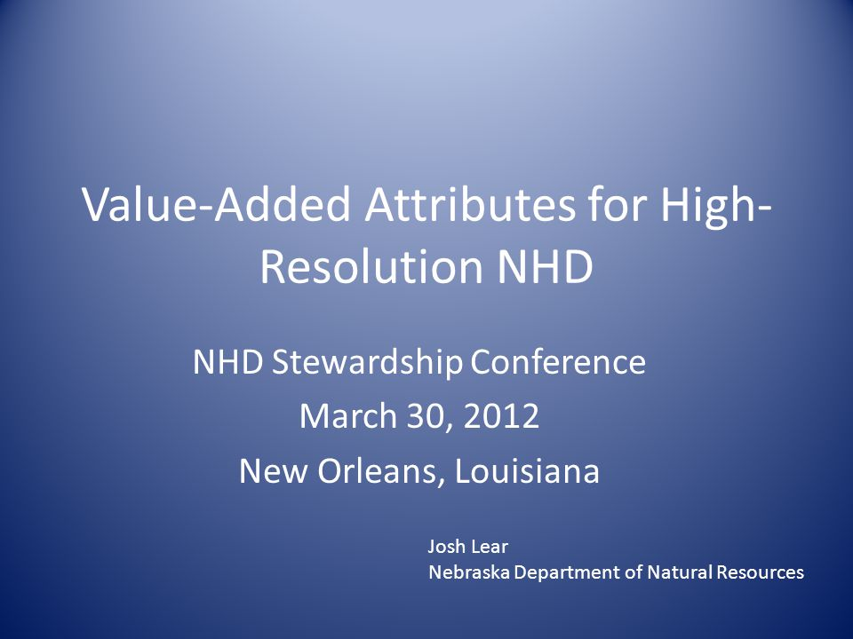 Value-Added Attributes for High- Resolution NHD NHD Stewardship Conference March 30, 2012 New Orleans, Louisiana Josh Lear Nebraska Department of Natural Resources
