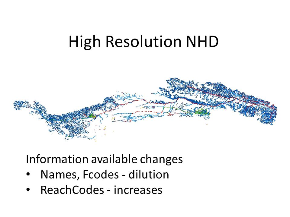 Medium Resolution NHD High Resolution NHD Information available changes Names, Fcodes - dilution ReachCodes - increases