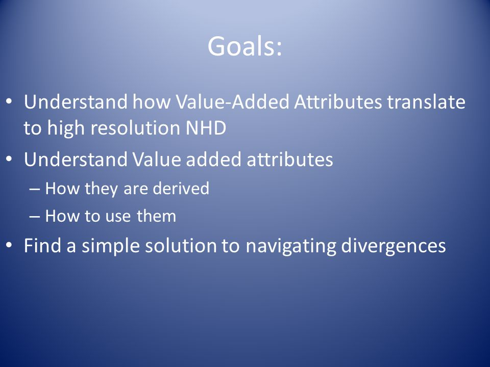 Goals: Understand how Value-Added Attributes translate to high resolution NHD Understand Value added attributes – How they are derived – How to use th