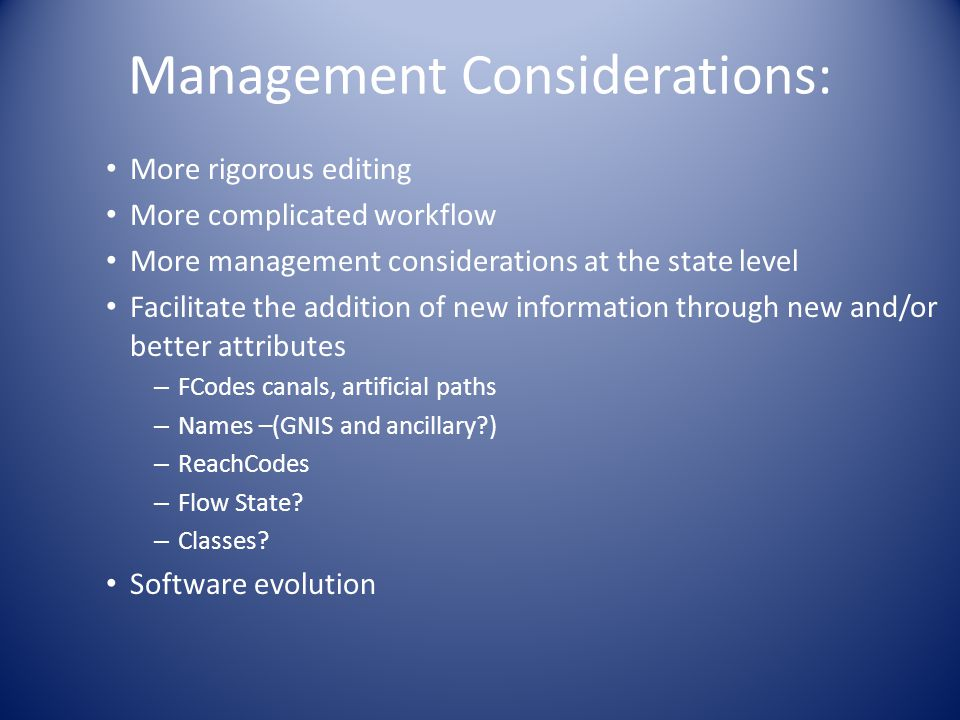 Management Considerations: More rigorous editing More complicated workflow More management considerations at the state level Facilitate the addition of new information through new and/or better attributes – FCodes canals, artificial paths – Names –(GNIS and ancillary?) – ReachCodes – Flow State.