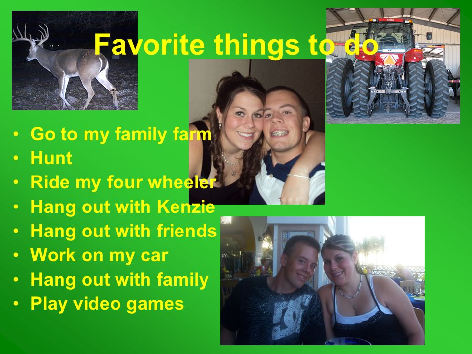 Favorite things to do Go to my family farm Hunt Ride my four wheeler Hang out with Kenzie Hang out with friends Work on my car Hang out with family Play video games