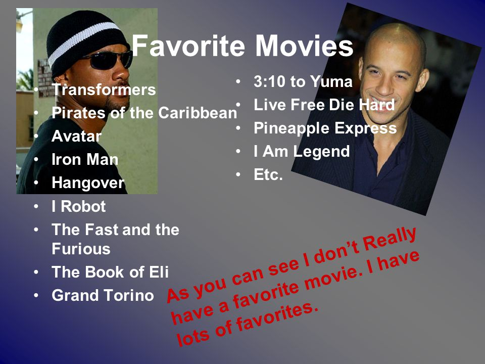 Favorite Movies Transformers Pirates of the Caribbean Avatar Iron Man Hangover I Robot The Fast and the Furious The Book of Eli Grand Torino 3:10 to Yuma Live Free Die Hard Pineapple Express I Am Legend Etc.