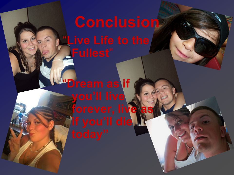 Conclusion Live Life to the Fullest Dream as if you'll live forever, live as if you'll die today