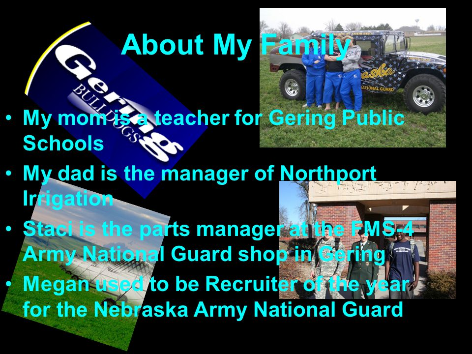 About My Family My mom is a teacher for Gering Public Schools My dad is the manager of Northport Irrigation Staci is the parts manager at the FMS-4 Army National Guard shop in Gering Megan used to be Recruiter of the year for the Nebraska Army National Guard