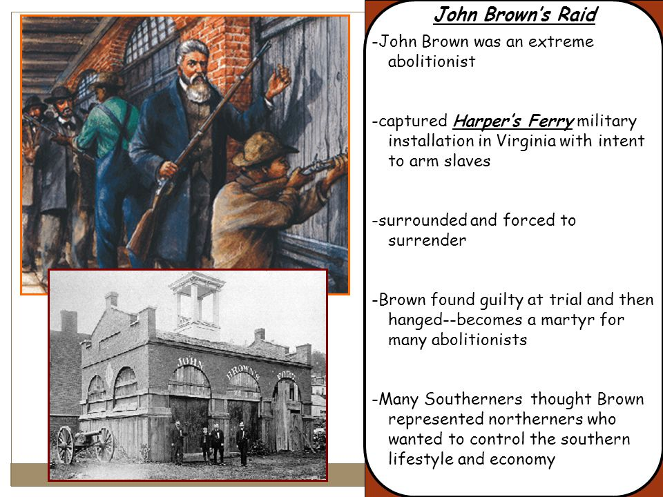 John Brown's Raid -John Brown was an extreme abolitionist -captured Harper's Ferry military installation in Virginia with intent to arm slaves -surrounded and forced to surrender -Brown found guilty at trial and then hanged--becomes a martyr for many abolitionists -Many Southerners thought Brown represented northerners who wanted to control the southern lifestyle and economy