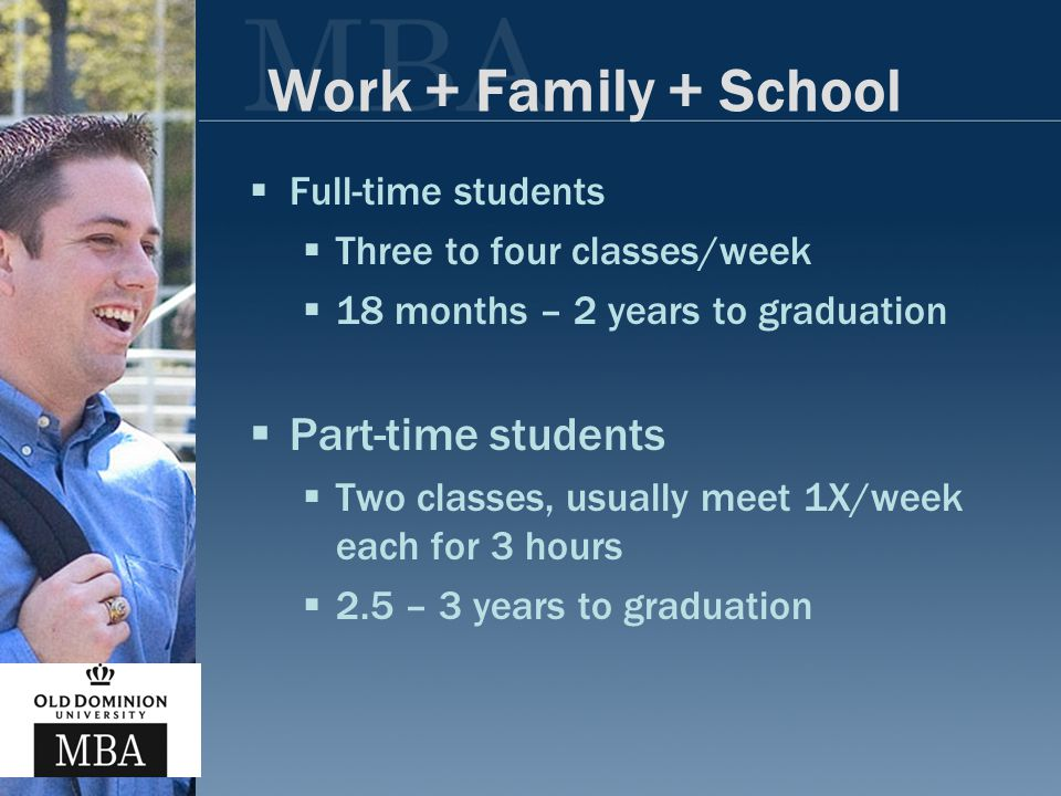Work + Family + School  Full-time students  Three to four classes/week  18 months – 2 years to graduation  Part-time students  Two classes, usually meet 1X/week each for 3 hours  2.5 – 3 years to graduation