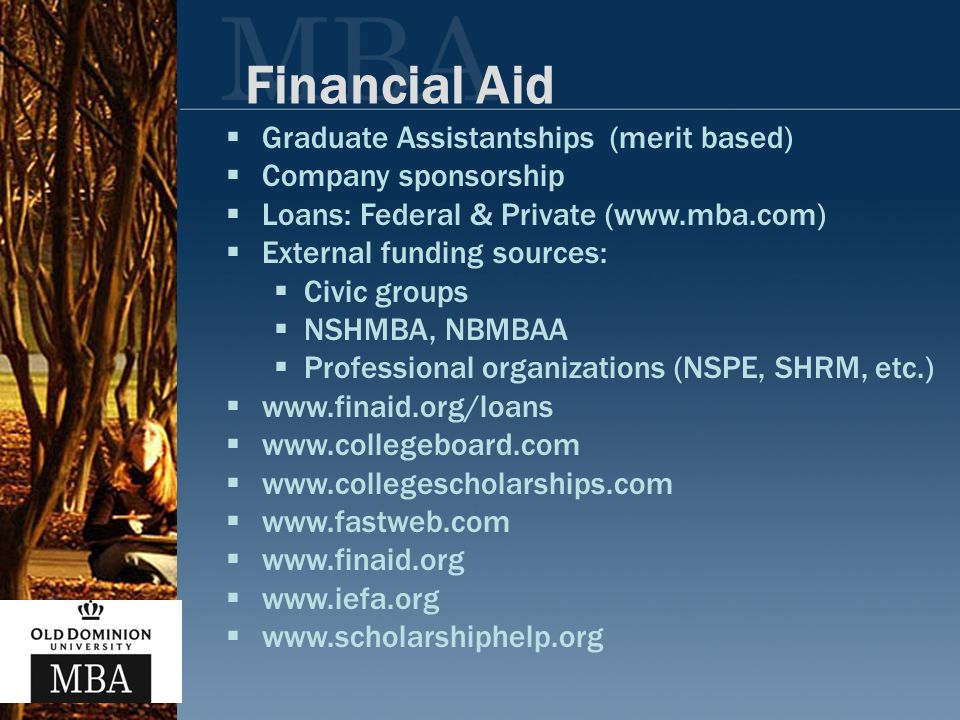 Financial Aid  Graduate Assistantships (merit based)  Company sponsorship  Loans: Federal & Private (www.mba.com)  External funding sources:  Civic groups  NSHMBA, NBMBAA  Professional organizations (NSPE, SHRM, etc.)  www.finaid.org/loans  www.collegeboard.com  www.collegescholarships.com  www.fastweb.com  www.finaid.org  www.iefa.org  www.scholarshiphelp.org