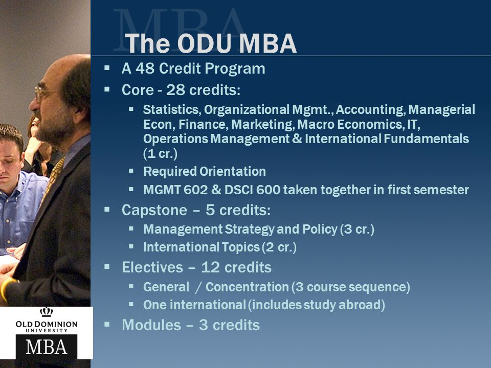 The ODU MBA  A 48 Credit Program  Core - 28 credits:  Statistics, Organizational Mgmt., Accounting, Managerial Econ, Finance, Marketing, Macro Economics, IT, Operations Management & International Fundamentals (1 cr.)  Required Orientation  MGMT 602 & DSCI 600 taken together in first semester  Capstone – 5 credits:  Management Strategy and Policy (3 cr.)  International Topics (2 cr.)  Electives – 12 credits  General / Concentration (3 course sequence)  One international (includes study abroad)  Modules – 3 credits