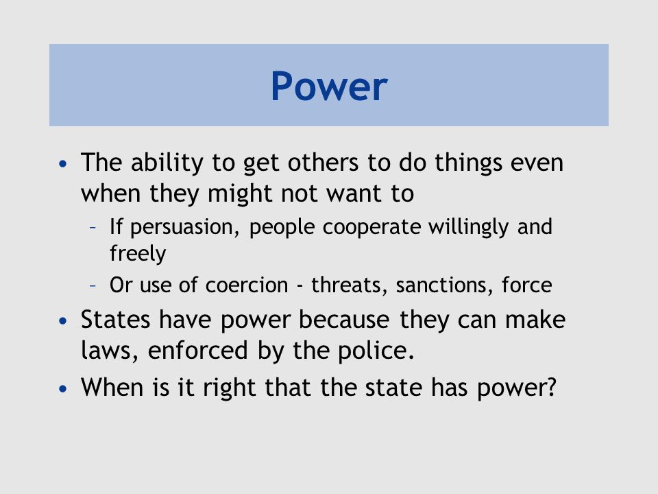 Power The ability to get others to do things even when they might not want to –If persuasion, people cooperate willingly and freely –Or use of coercion - threats, sanctions, force States have power because they can make laws, enforced by the police.
