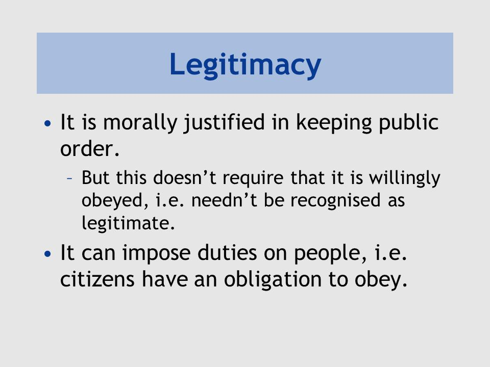 Legitimacy It is morally justified in keeping public order. –But this doesn't require that it is willingly obeyed, i.e. needn't be recognised as legit