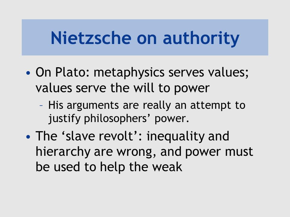 Nietzsche on authority On Plato: metaphysics serves values; values serve the will to power –His arguments are really an attempt to justify philosophers' power.