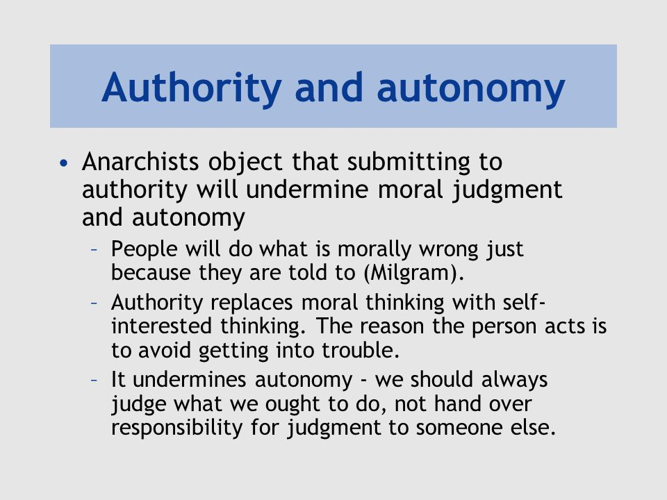 Authority and autonomy Anarchists object that submitting to authority will undermine moral judgment and autonomy –People will do what is morally wrong just because they are told to (Milgram).