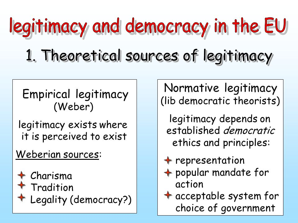 1. Theoretical sources of legitimacy Empirical legitimacy (Weber) legitimacy exists where it is perceived to exist Weberian sources: Charisma Traditio
