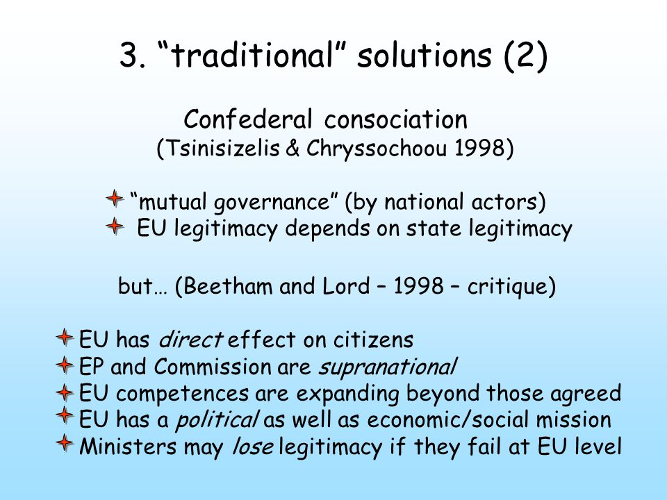 "3. ""traditional"" solutions (2) Confederal consociation (Tsinisizelis & Chryssochoou 1998) ""mutual governance"" (by national actors) EU legitimacy depen"