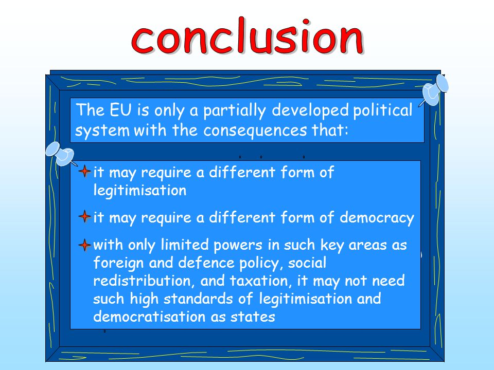 The EU is only a partially developed political system with the consequences that: it may require a different form of legitimisation it may require a d