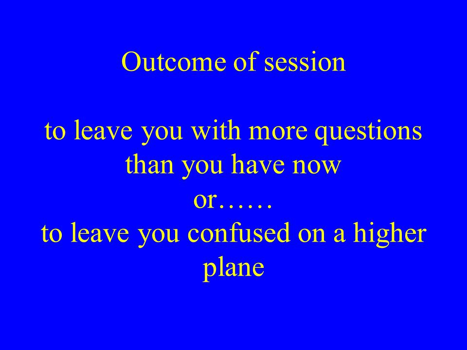 Outcome of session to leave you with more questions than you have now or…… to leave you confused on a higher plane