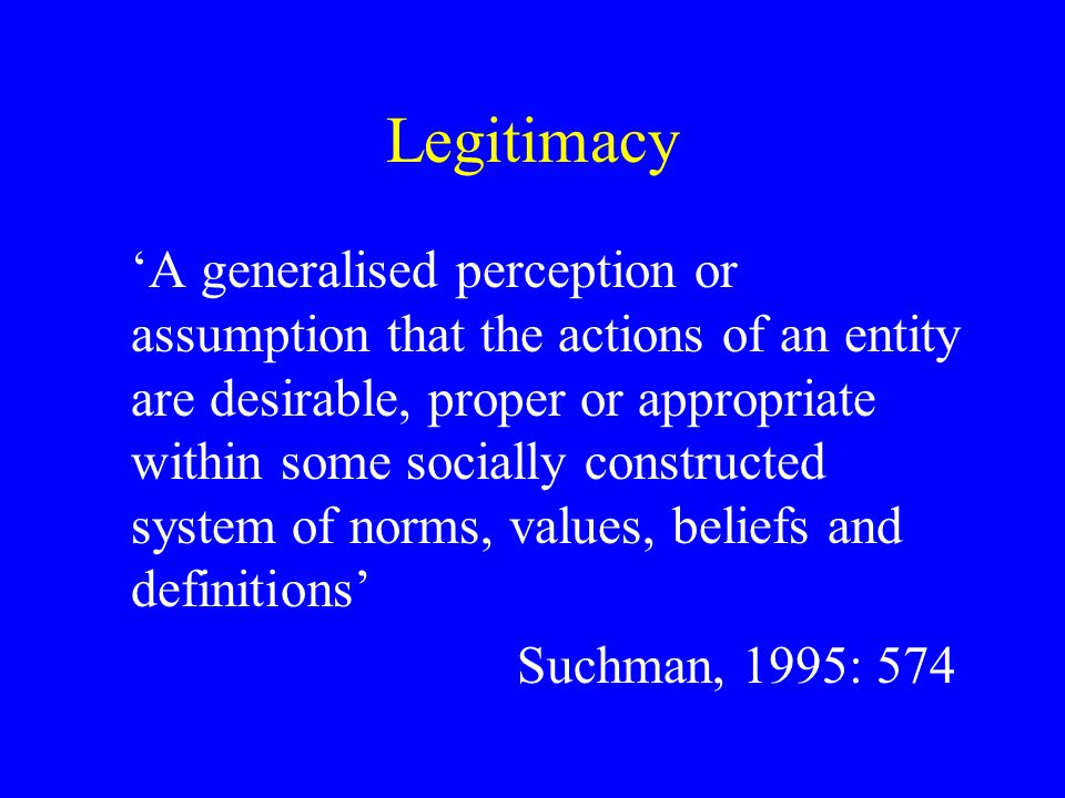 Legitimacy 'A generalised perception or assumption that the actions of an entity are desirable, proper or appropriate within some socially constructed system of norms, values, beliefs and definitions' Suchman, 1995: 574