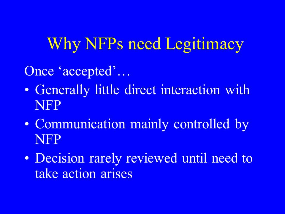 Why NFPs need Legitimacy Once 'accepted'… Generally little direct interaction with NFP Communication mainly controlled by NFP Decision rarely reviewed until need to take action arises