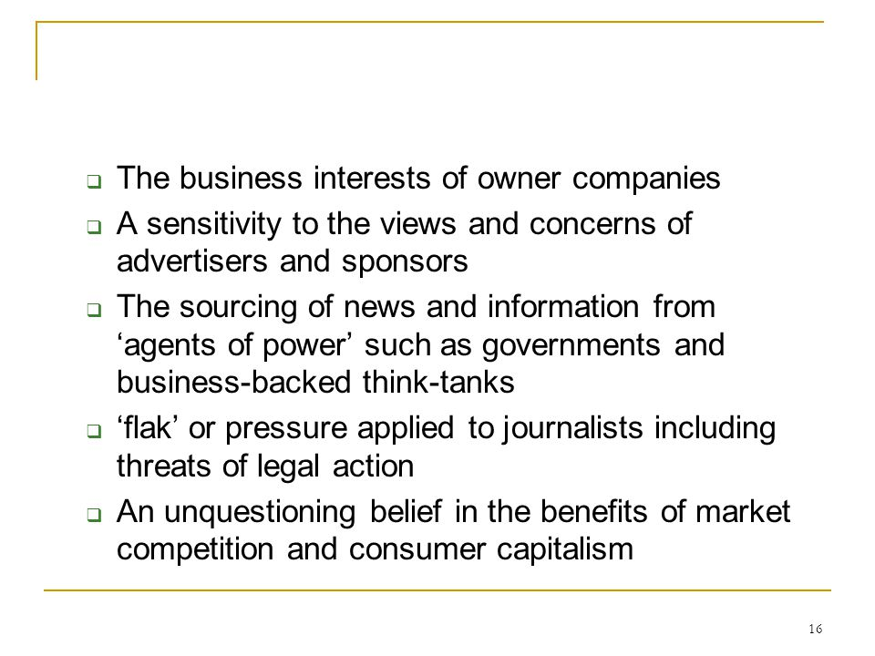 16  The business interests of owner companies  A sensitivity to the views and concerns of advertisers and sponsors  The sourcing of news and inform