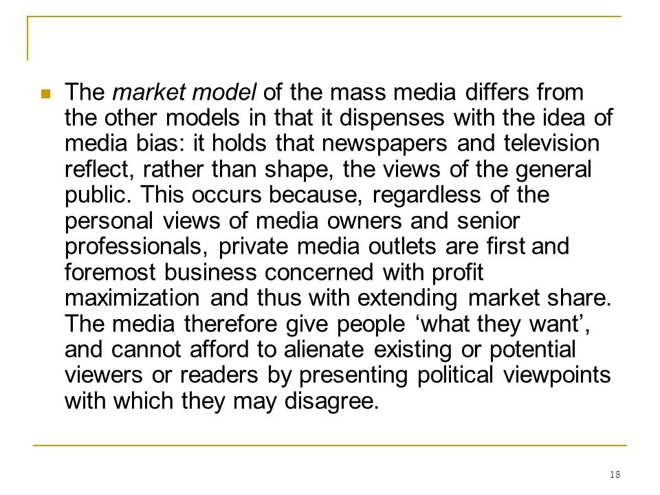 18 The market model of the mass media differs from the other models in that it dispenses with the idea of media bias: it holds that newspapers and tel