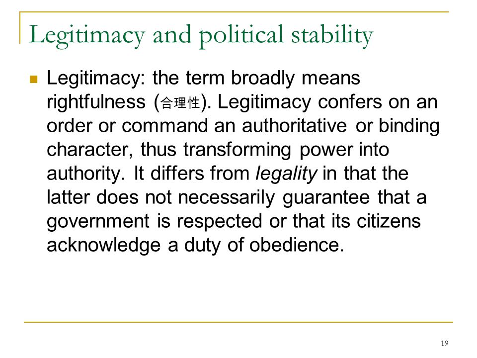 19 Legitimacy and political stability Legitimacy: the term broadly means rightfulness ( 合理性 ). Legitimacy confers on an order or command an authoritat