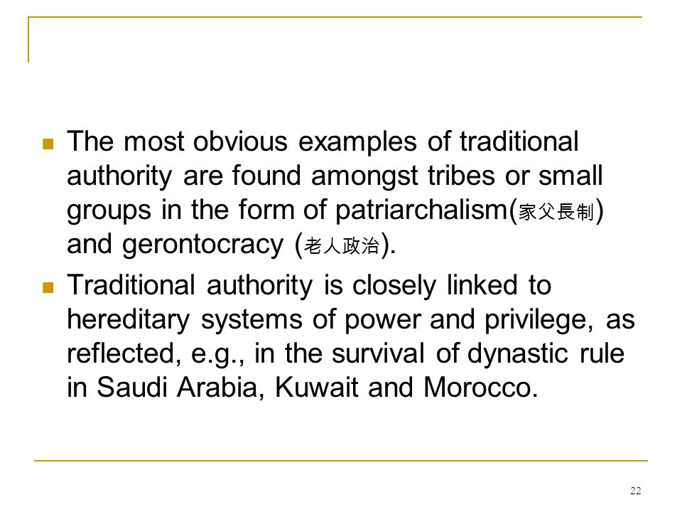 22 The most obvious examples of traditional authority are found amongst tribes or small groups in the form of patriarchalism( 家父長制 ) and gerontocracy